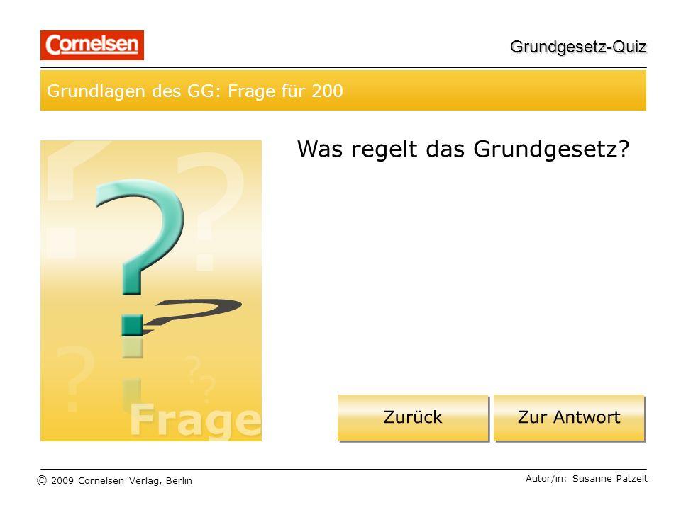 © 2009 Cornelsen Verlag, Berlin Grundgesetz-Quiz Grundlagen des GG: Frage für 200 Autor/in: Susanne Patzelt Was regelt das Grundgesetz?