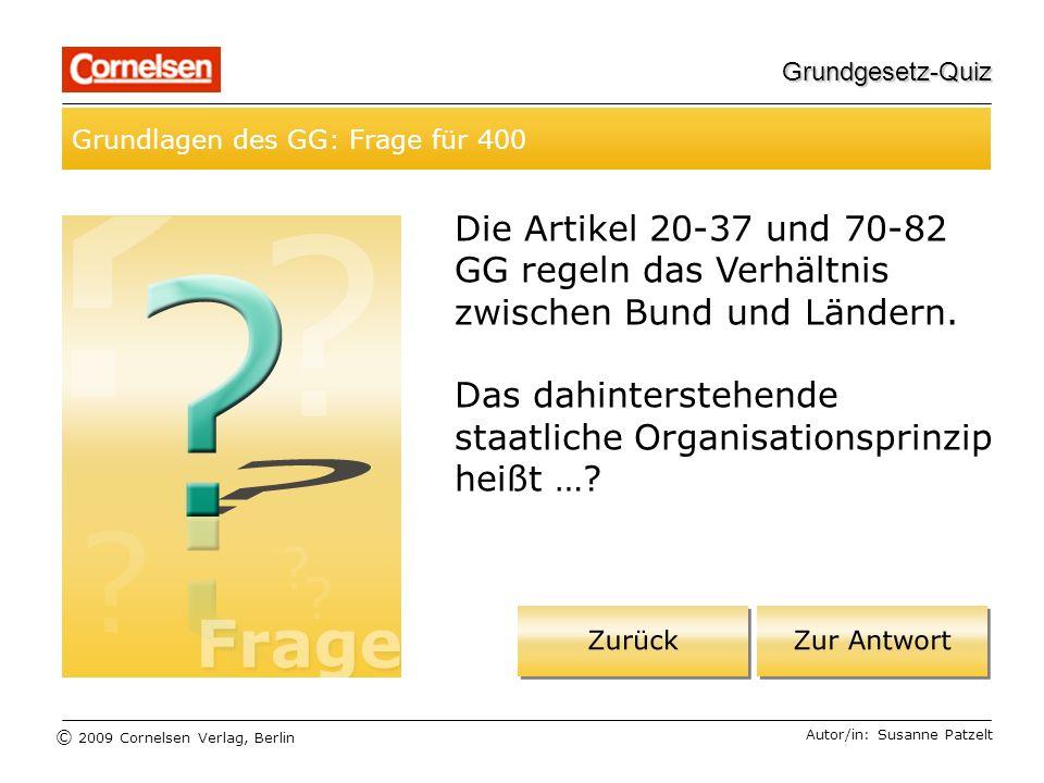 © 2009 Cornelsen Verlag, Berlin Grundgesetz-Quiz Grundlagen des GG: Frage für 400 Autor/in: Susanne Patzelt Die Artikel 20-37 und 70-82 GG regeln das Verhältnis zwischen Bund und Ländern.