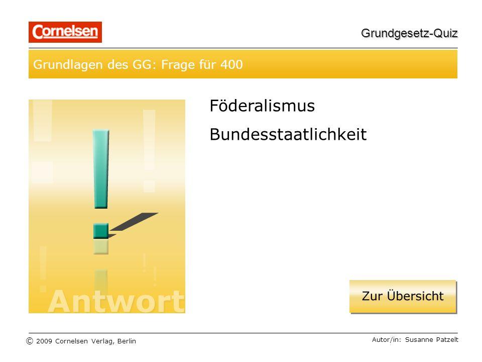 © 2009 Cornelsen Verlag, Berlin Grundgesetz-Quiz Grundlagen des GG: Frage für 400 Autor/in: Susanne Patzelt Föderalismus Bundesstaatlichkeit