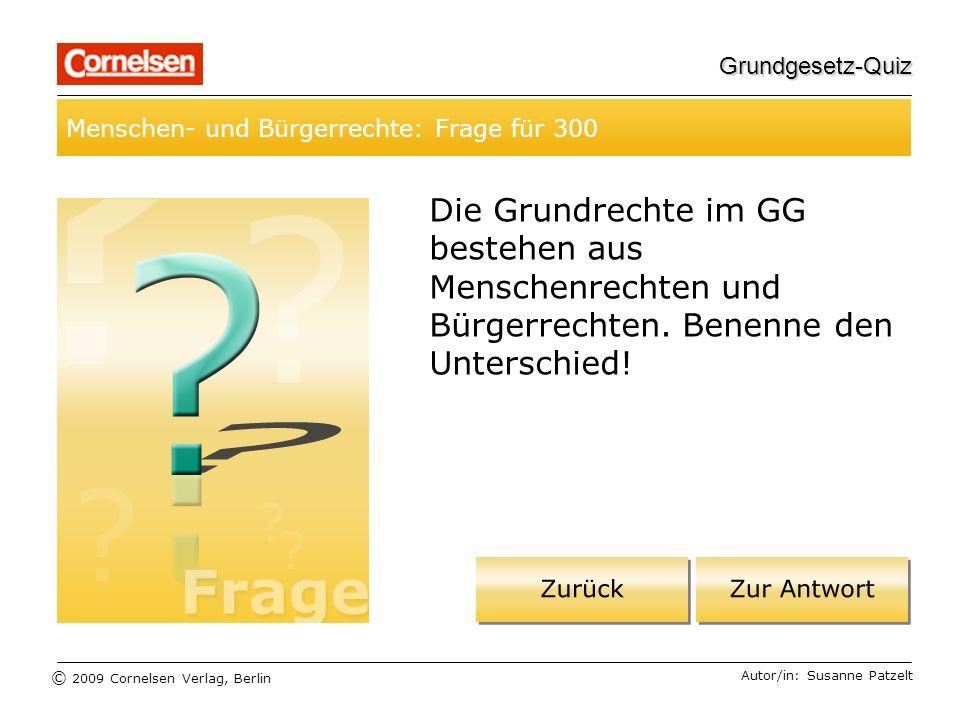 © 2009 Cornelsen Verlag, Berlin Grundgesetz-Quiz Menschen- und Bürgerrechte: Frage für 300 Autor/in: Susanne Patzelt Die Grundrechte im GG bestehen aus Menschenrechten und Bürgerrechten.