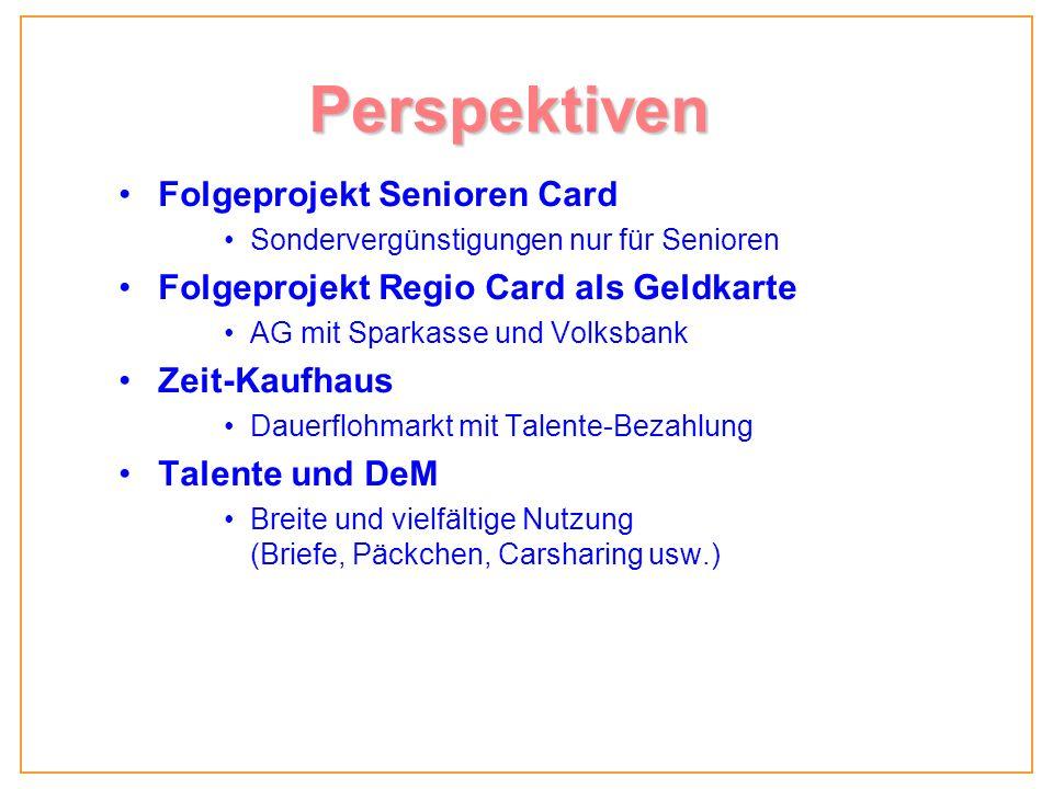 Perspektiven Folgeprojekt Senioren Card Sondervergünstigungen nur für Senioren Folgeprojekt Regio Card als Geldkarte AG mit Sparkasse und Volksbank Zeit-Kaufhaus Dauerflohmarkt mit Talente-Bezahlung Talente und DeM Breite und vielfältige Nutzung (Briefe, Päckchen, Carsharing usw.)
