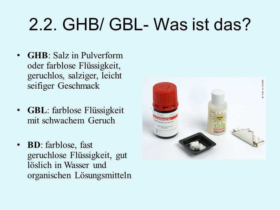 2.2. GHB/ GBL- Was ist das? GHB: Salz in Pulverform oder farblose Flüssigkeit, geruchlos, salziger, leicht seifiger Geschmack GBL: farblose Flüssigkei