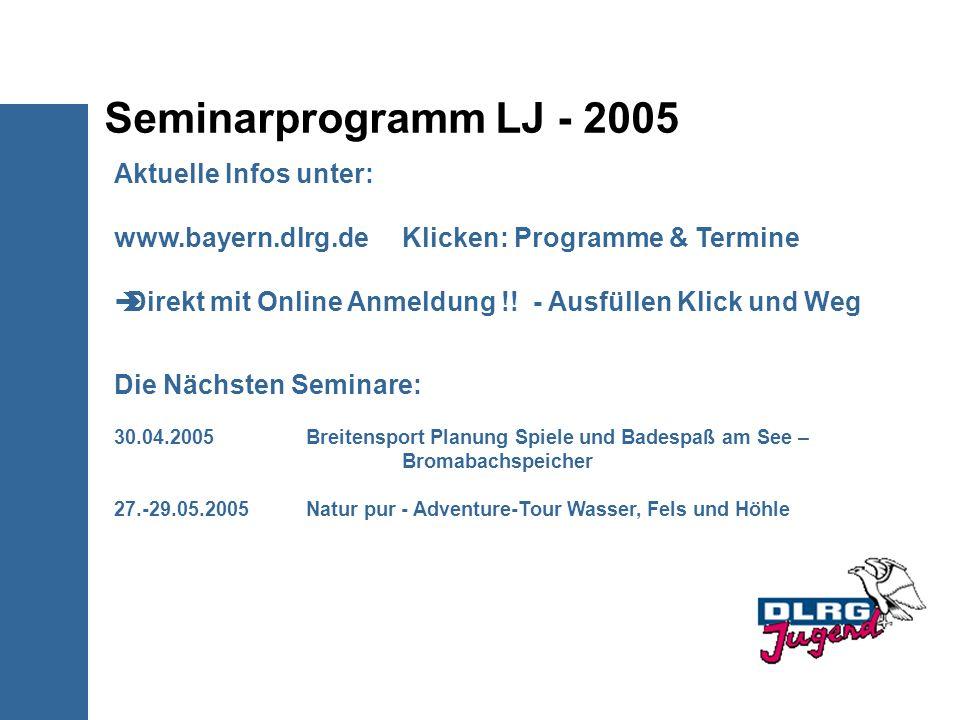 Seminarprogramm LJ - 2005 Aktuelle Infos unter: www.bayern.dlrg.de Klicken: Programme & Termine Direkt mit Online Anmeldung !! - Ausfüllen Klick und W