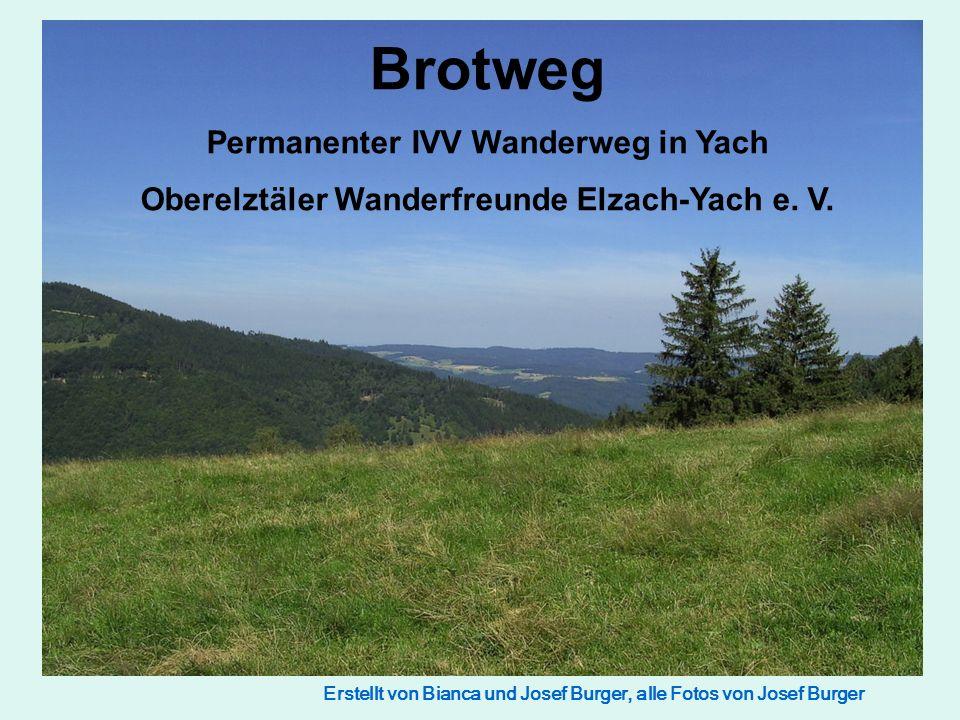 Erstellt von Bianca und Josef Burger, alle Fotos von Josef Burger Brotweg Permanenter IVV Wanderweg in Yach Oberelztäler Wanderfreunde Elzach-Yach e.