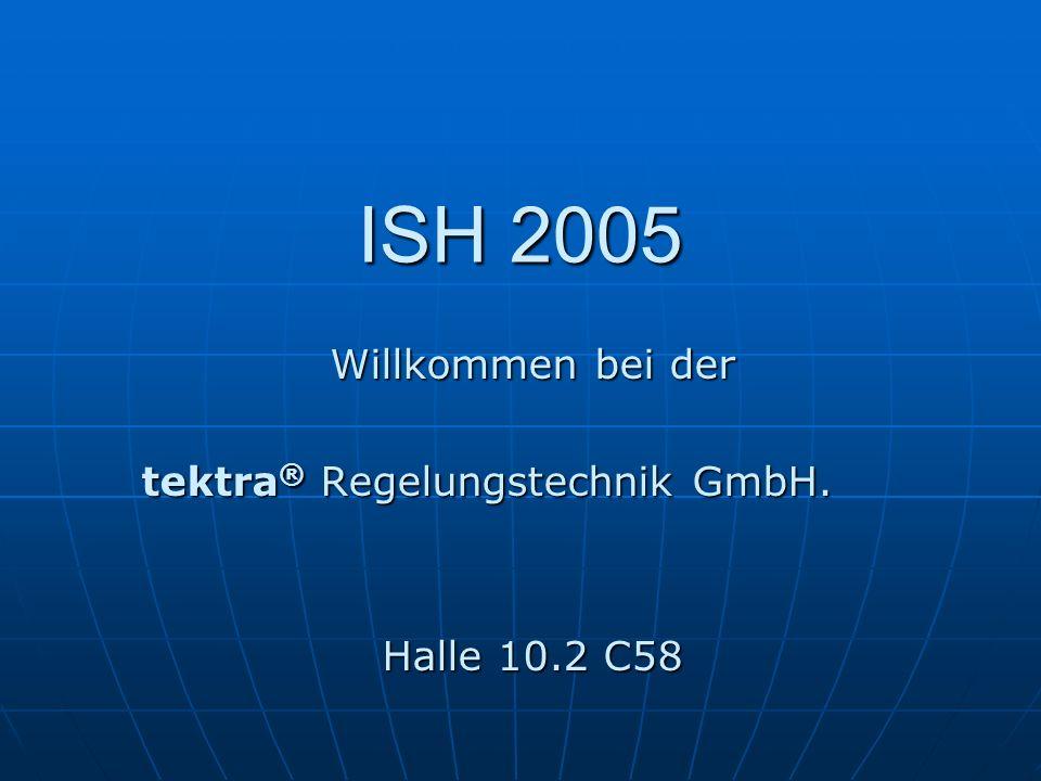 ISH 2005 Willkommen bei der tektra ® Regelungstechnik GmbH. tektra ® Regelungstechnik GmbH. Halle 10.2 C58