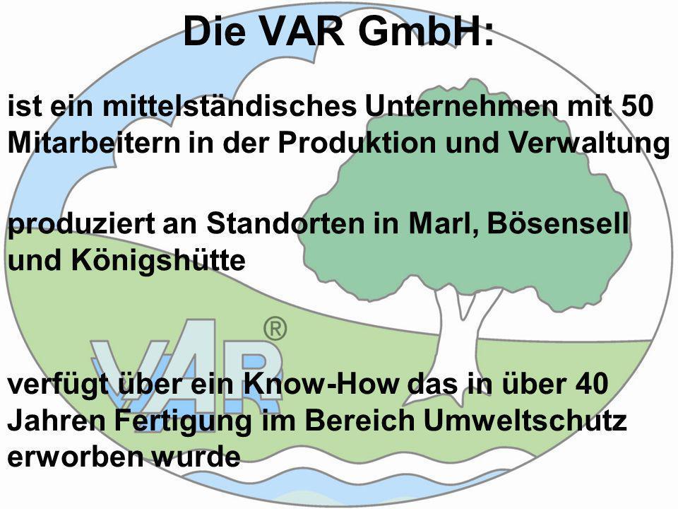 Die VAR GmbH: ist ein mittelständisches Unternehmen mit 50 Mitarbeitern in der Produktion und Verwaltung produziert an Standorten in Marl, Bösensell und Königshütte verfügt über ein Know-How das in über 40 Jahren Fertigung im Bereich Umweltschutz erworben wurde