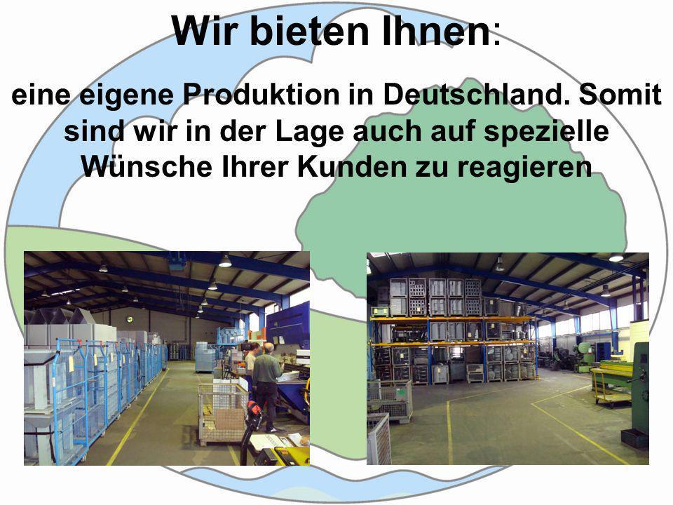 Wir bieten Ihnen: eine eigene Produktion in Deutschland.