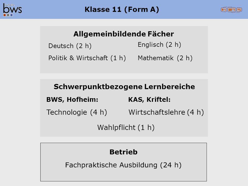 Klasse 11 (Form A) Allgemeinbildende Fächer Deutsch(2h) Mathematik(2h)Politik&Wirtschaft(1h) Englisch(2h) Schwerpunktbezogene Lernbereiche KAS,Kriftel:BWS,Hofheim: Wirtschaftslehre(4h)Technologie(4h) Wahlpflicht(1h)