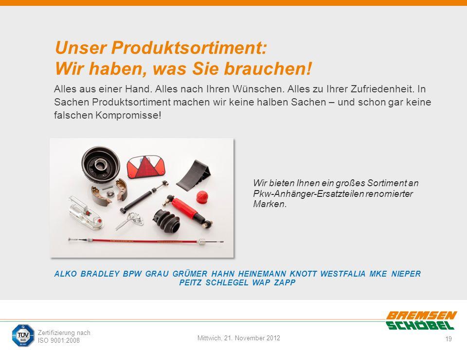 19 Mittwich, 21. November 2012 Zertifizierung nach ISO 9001:2008 Unser Produktsortiment: Wir haben, was Sie brauchen! Alles aus einer Hand. Alles nach