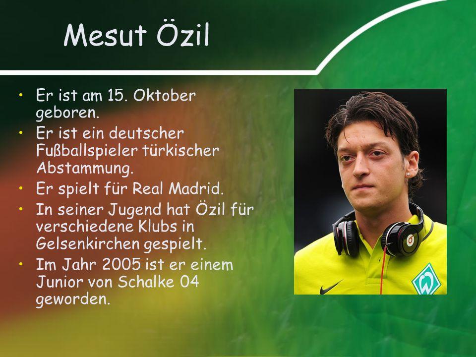 Mesut Özil Er ist am 15. Oktober geboren. Er ist ein deutscher Fußballspieler türkischer Abstammung. Er spielt für Real Madrid. In seiner Jugend hat Ö