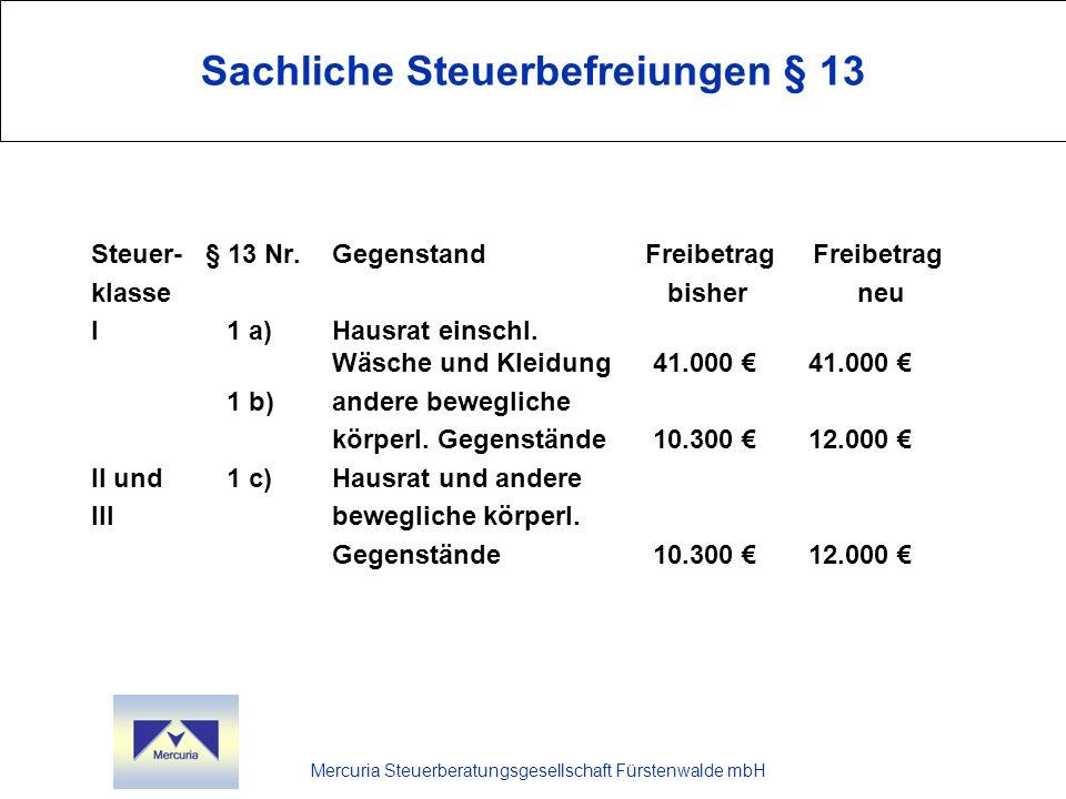 Mercuria Steuerberatungsgesellschaft Fürstenwalde mbH Steuersätze bis einschließlich I II III 75.000 (52.000 )7%30% (12%)30% (17%) 300.000 (256.000 )11%30% (17%)30% (23%) 600.000 (512.000 )15% 30% (22%)30% (29%) 6.000.000 (5.113.000 )19%30% (27%)30% (35%) 13.000.000 (12.783.000 )23%50% (32%)50% (41%) 26.000.000 (25.565.000 )27%50% (37%)50% (47%) Über 26.000.000 (über 25.565.000 )30%50% (40%)50% (50%)