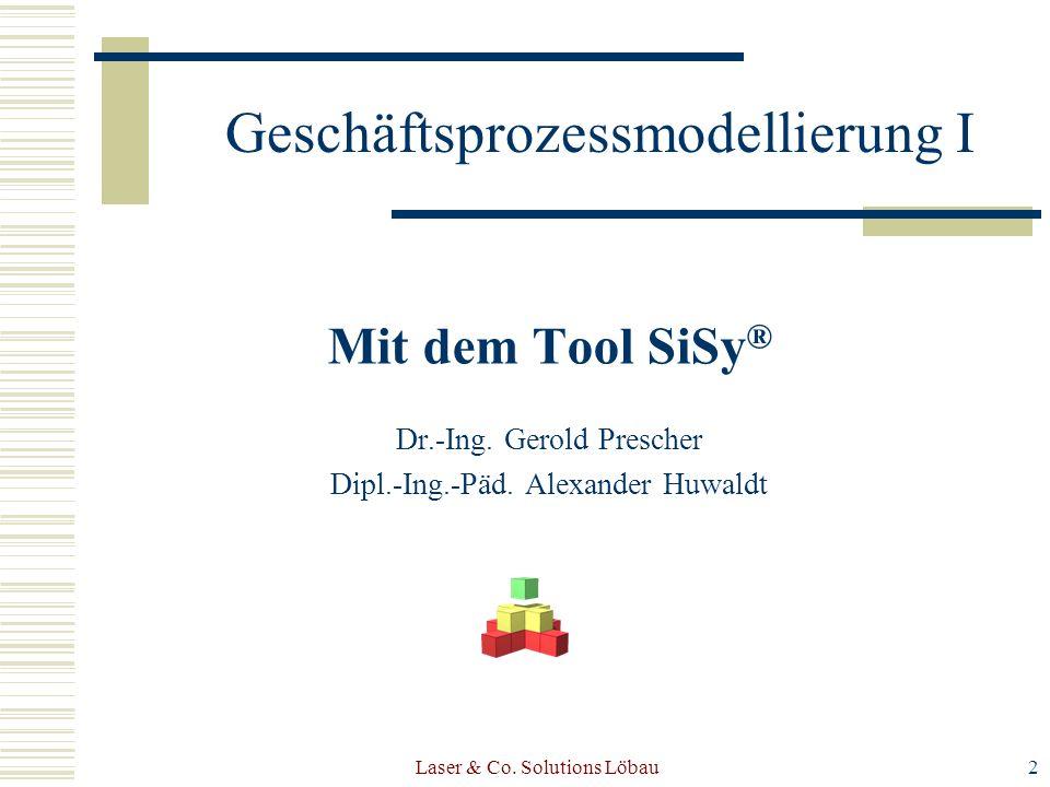 Laser & Co. Solutions Löbau2 Mit dem Tool SiSy ® Dr.-Ing. Gerold Prescher Dipl.-Ing.-Päd. Alexander Huwaldt Geschäftsprozessmodellierung I