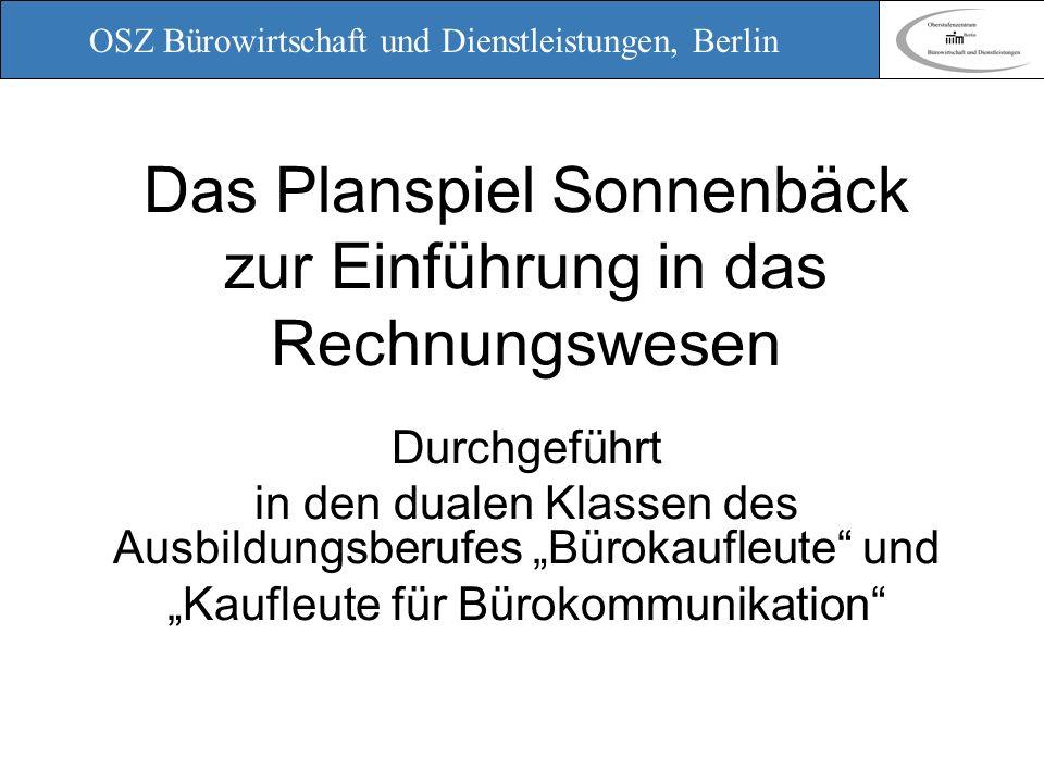 OSZ Bürowirtschaft und Dienstleistungen, Berlin Das Planspiel Sonnenbäck zur Einführung in das Rechnungswesen Durchgeführt in den dualen Klassen des A