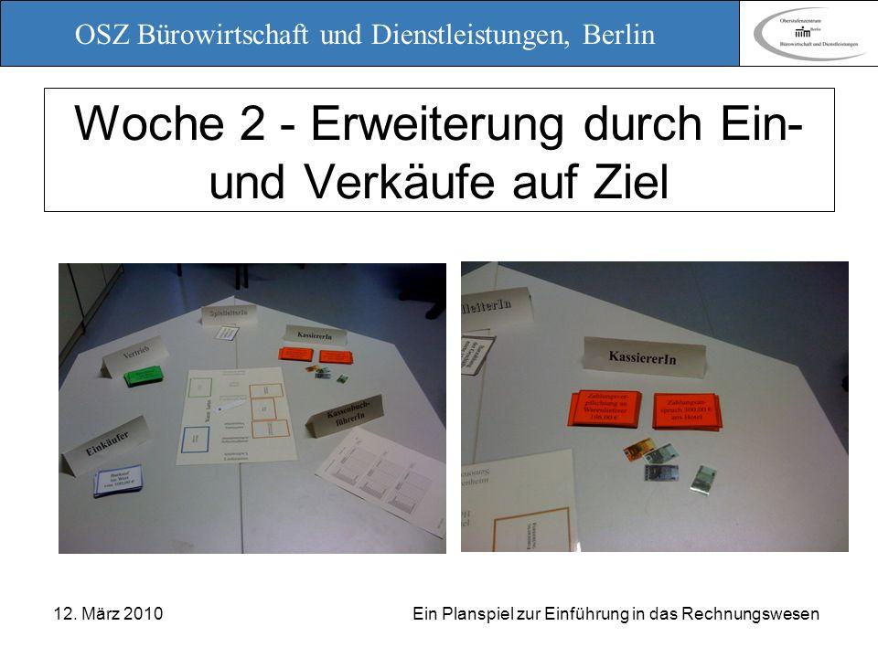 OSZ Bürowirtschaft und Dienstleistungen, Berlin 12. März 2010 Ein Planspiel zur Einführung in das Rechnungswesen Woche 2 - Erweiterung durch Ein- und