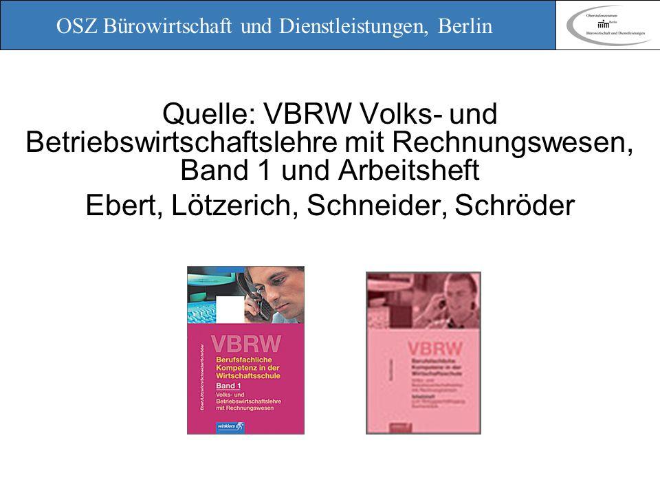OSZ Bürowirtschaft und Dienstleistungen, Berlin Quelle: VBRW Volks- und Betriebswirtschaftslehre mit Rechnungswesen, Band 1 und Arbeitsheft Ebert, Löt