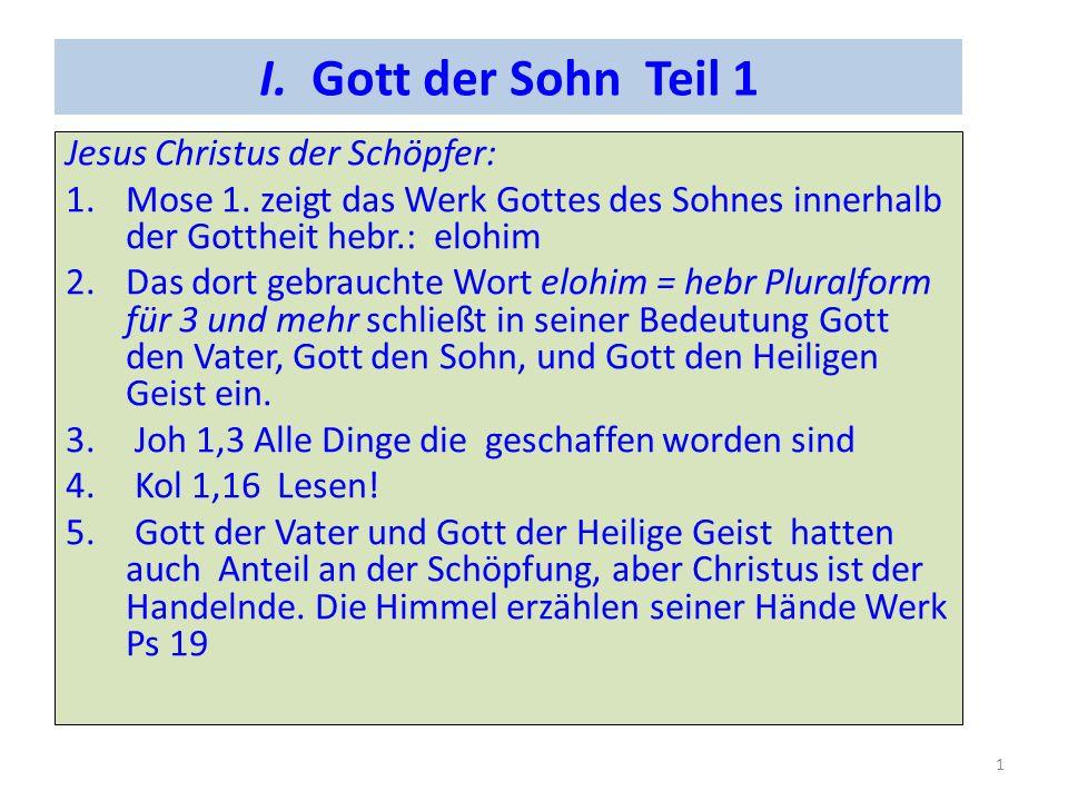 I. Gott der Sohn Teil 1 Jesus Christus der Schöpfer: 1.Mose 1. zeigt das Werk Gottes des Sohnes innerhalb der Gottheit hebr.: elohim 2.Das dort gebrau