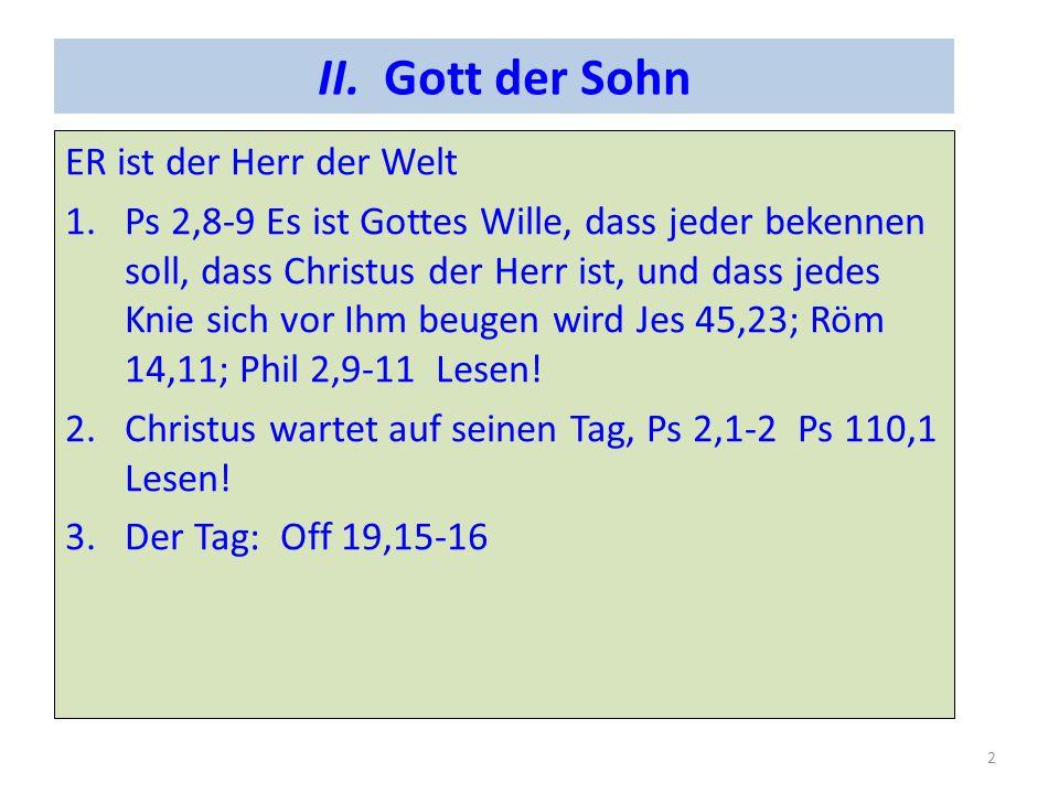 II. Gott der Sohn ER ist der Herr der Welt 1.Ps 2,8-9 Es ist Gottes Wille, dass jeder bekennen soll, dass Christus der Herr ist, und dass jedes Knie s