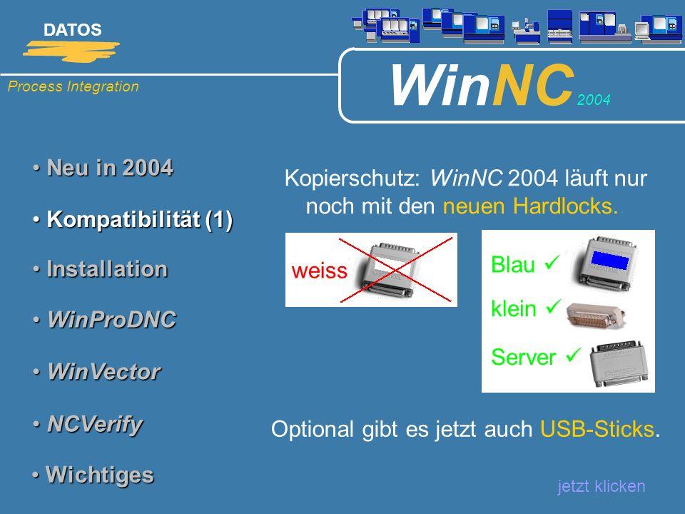 Process Integration DATOS WinNC 2004 Neu in 2004 Neu in 2004 jetzt klicken Kompatibilität (2) Kompatibilität (2) Installation Installation WinProDNC WinProDNC WinVector WinVector NCVerify NCVerify Wichtiges Wichtiges Achtung: Alte und neue Software-Versionen sind nicht kombinierbar !