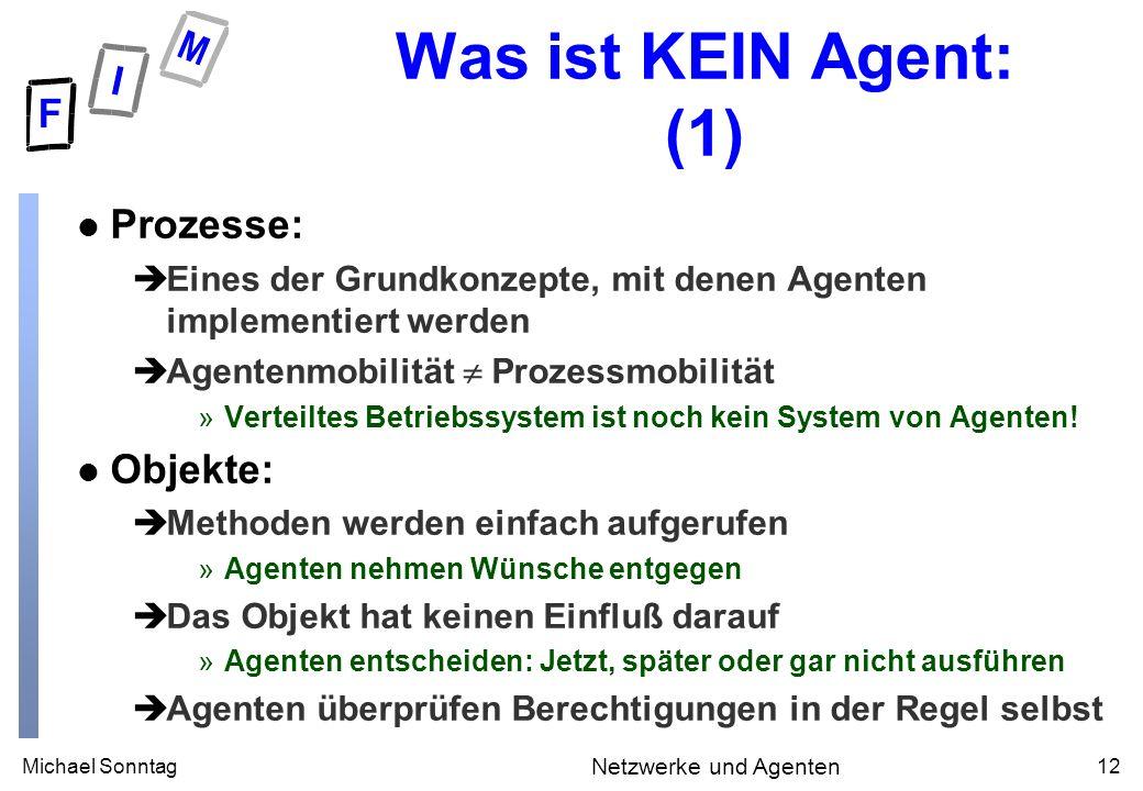 Michael Sonntag12 Netzwerke und Agenten Was ist KEIN Agent: (1) l Prozesse: èEines der Grundkonzepte, mit denen Agenten implementiert werden èAgentenmobilität Prozessmobilität »Verteiltes Betriebssystem ist noch kein System von Agenten.