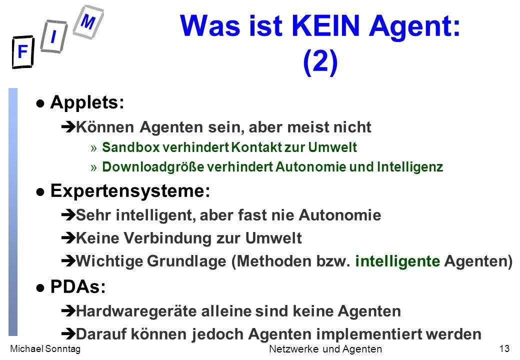 Michael Sonntag13 Netzwerke und Agenten Was ist KEIN Agent: (2) l Applets: èKönnen Agenten sein, aber meist nicht »Sandbox verhindert Kontakt zur Umwe