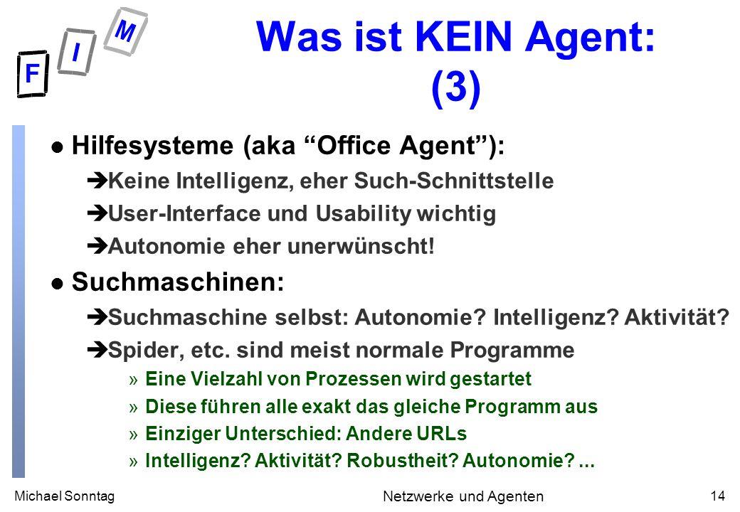 Michael Sonntag14 Netzwerke und Agenten Was ist KEIN Agent: (3) l Hilfesysteme (aka Office Agent): èKeine Intelligenz, eher Such-Schnittstelle èUser-Interface und Usability wichtig èAutonomie eher unerwünscht.