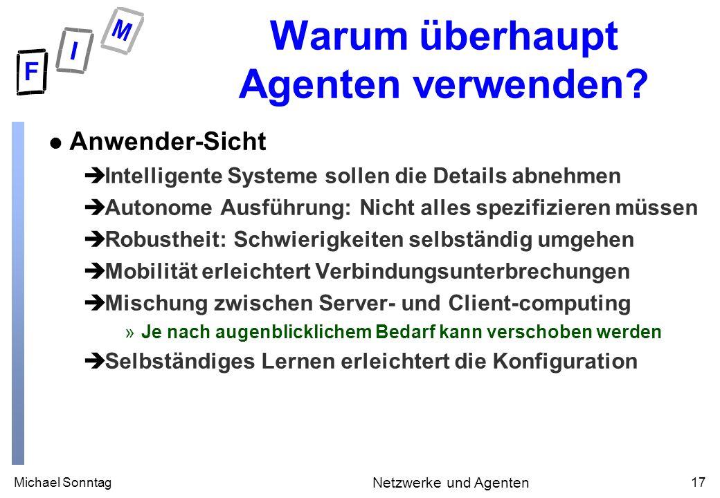 Michael Sonntag17 Netzwerke und Agenten Warum überhaupt Agenten verwenden? l Anwender-Sicht èIntelligente Systeme sollen die Details abnehmen èAutonom
