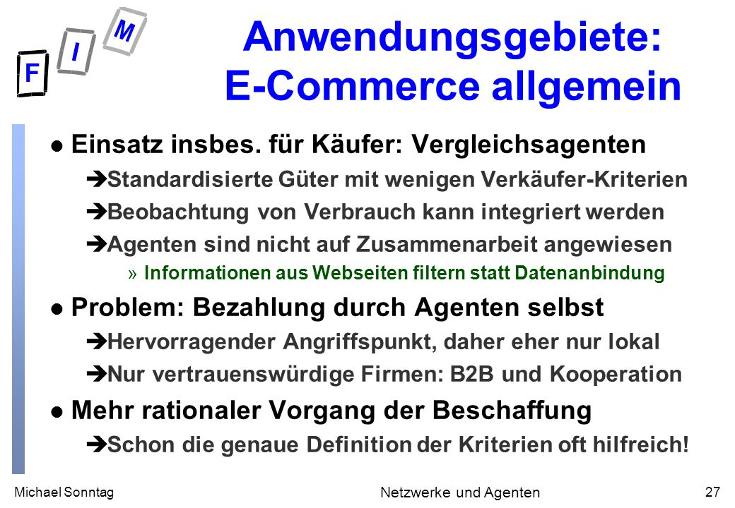 Michael Sonntag27 Netzwerke und Agenten Anwendungsgebiete: E-Commerce allgemein l Einsatz insbes. für Käufer: Vergleichsagenten èStandardisierte Güter