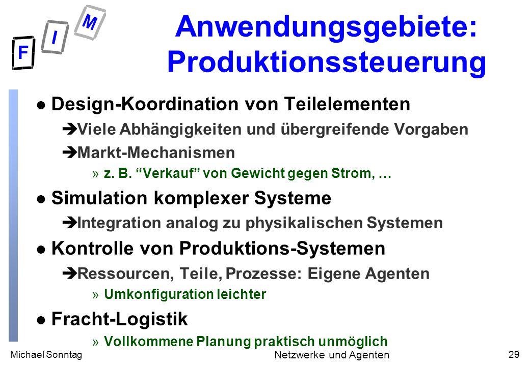 Michael Sonntag29 Netzwerke und Agenten Anwendungsgebiete: Produktionssteuerung l Design-Koordination von Teilelementen èViele Abhängigkeiten und übergreifende Vorgaben èMarkt-Mechanismen »z.