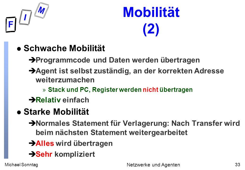 Michael Sonntag33 Netzwerke und Agenten Mobilität (2) l Schwache Mobilität èProgrammcode und Daten werden übertragen èAgent ist selbst zuständig, an d
