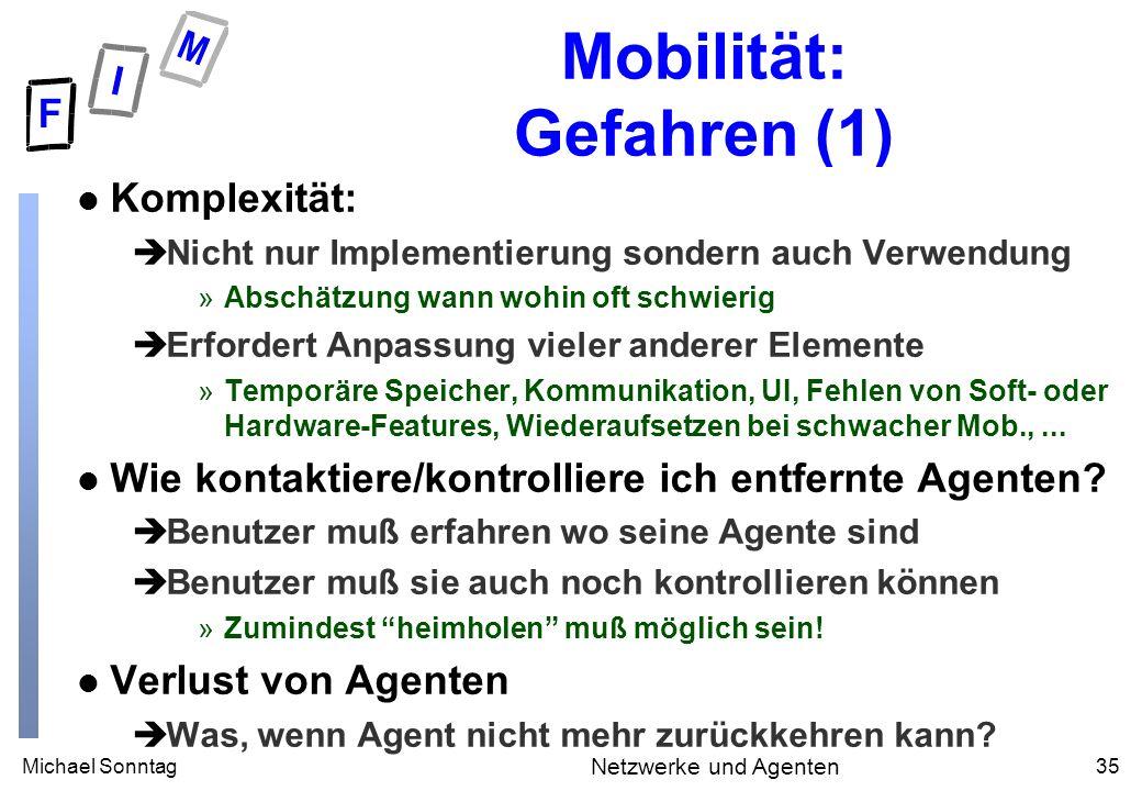 Michael Sonntag35 Netzwerke und Agenten Mobilität: Gefahren (1) l Komplexität: èNicht nur Implementierung sondern auch Verwendung »Abschätzung wann wo