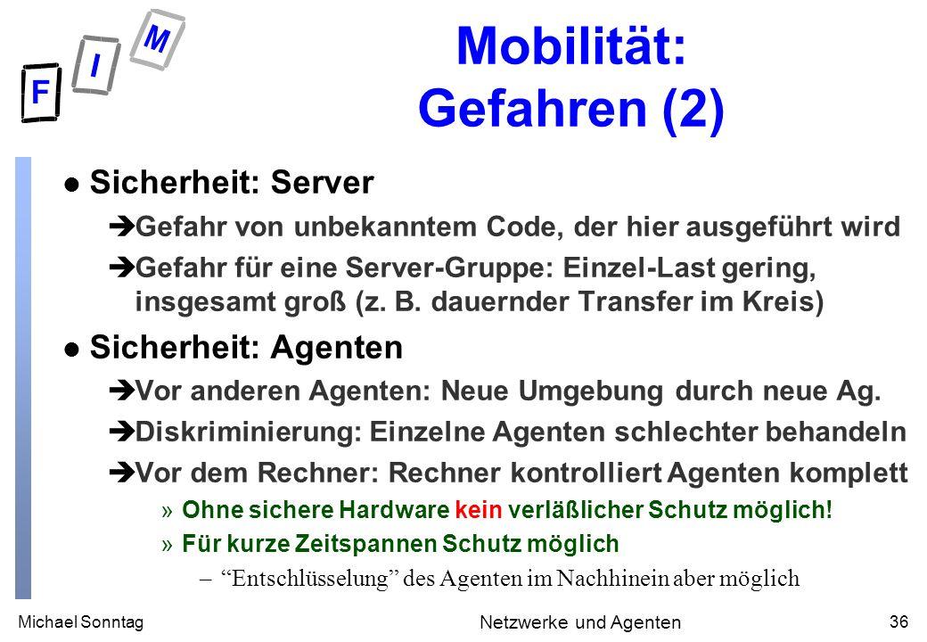 Michael Sonntag36 Netzwerke und Agenten Mobilität: Gefahren (2) l Sicherheit: Server èGefahr von unbekanntem Code, der hier ausgeführt wird èGefahr fü