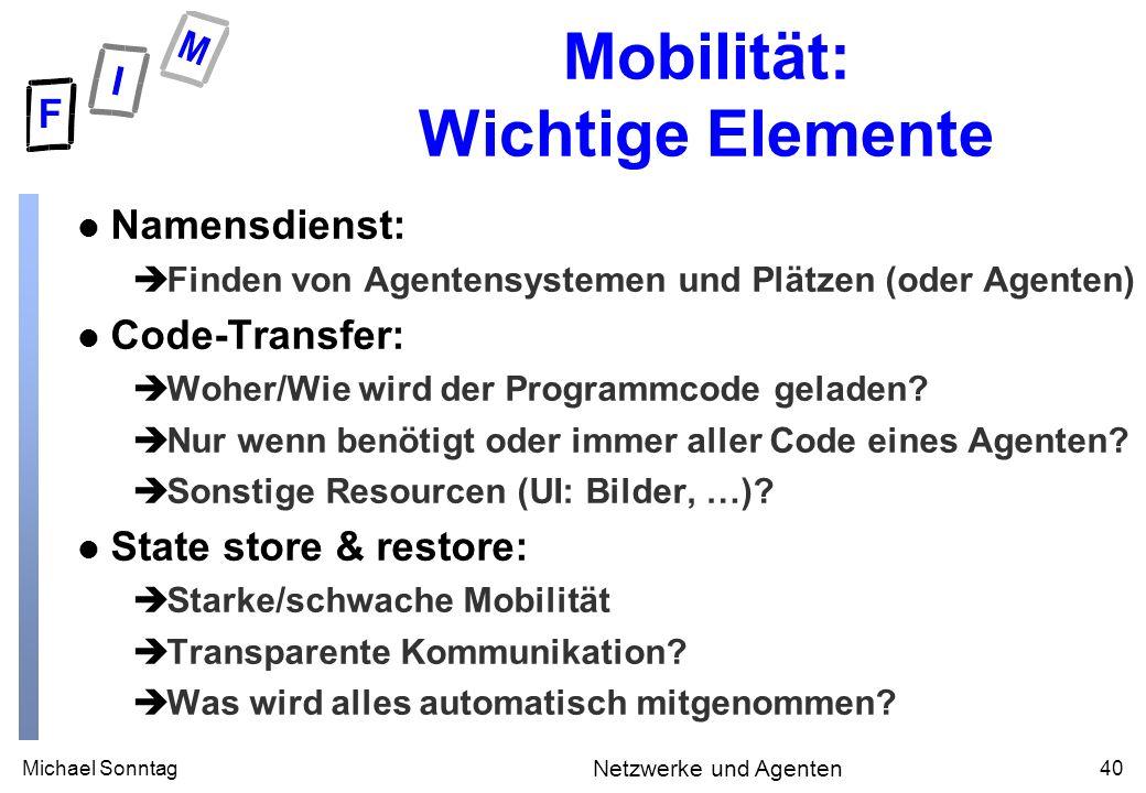 Michael Sonntag40 Netzwerke und Agenten Mobilität: Wichtige Elemente l Namensdienst: èFinden von Agentensystemen und Plätzen (oder Agenten) l Code-Tra