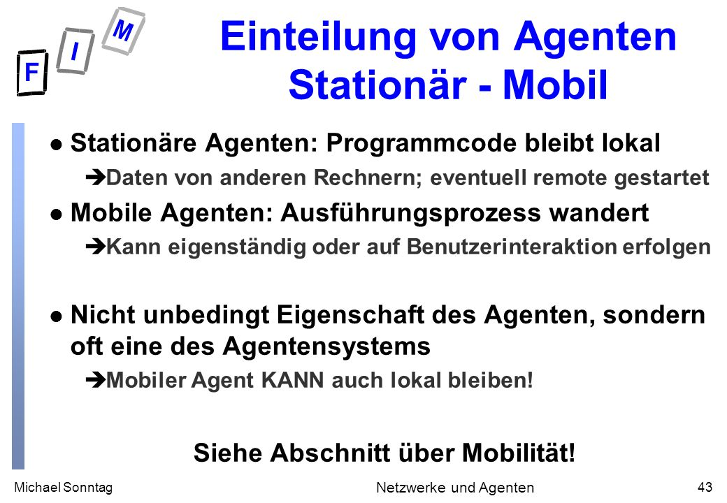 Michael Sonntag43 Netzwerke und Agenten Einteilung von Agenten Stationär - Mobil l Stationäre Agenten: Programmcode bleibt lokal èDaten von anderen Re