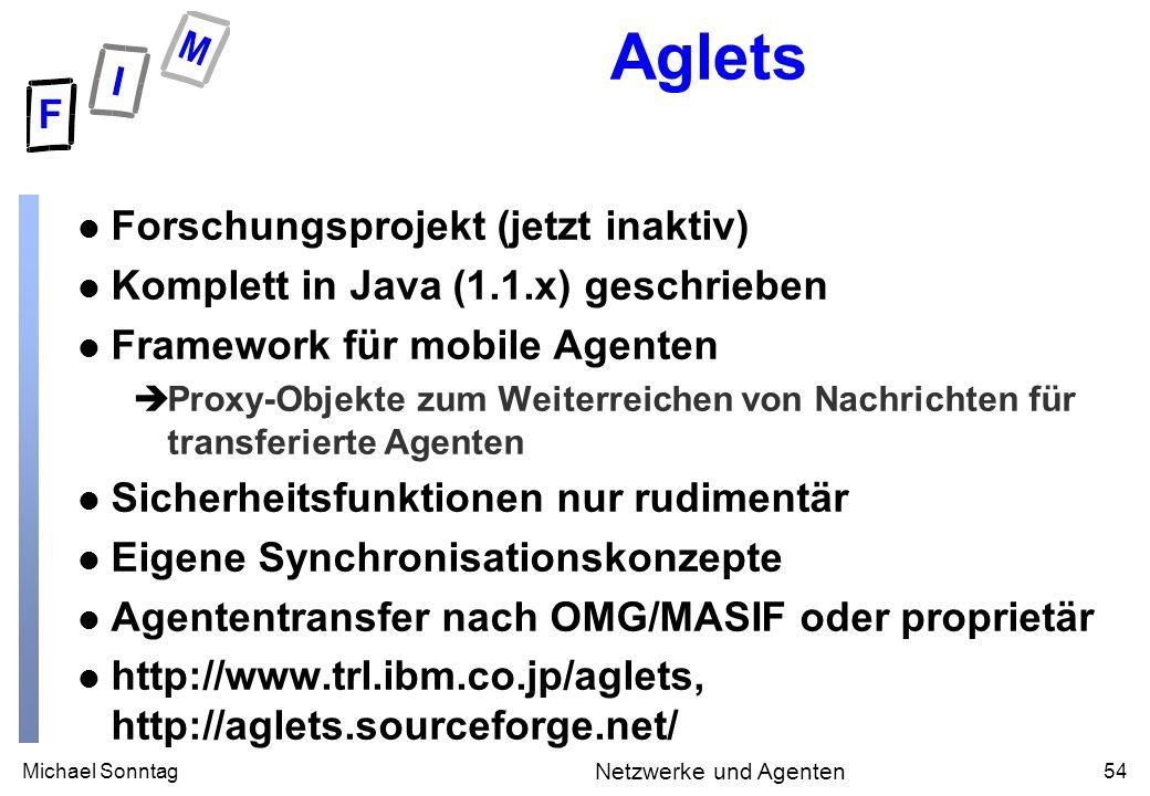 Michael Sonntag54 Netzwerke und Agenten Aglets l Forschungsprojekt (jetzt inaktiv) l Komplett in Java (1.1.x) geschrieben l Framework für mobile Agenten èProxy-Objekte zum Weiterreichen von Nachrichten für transferierte Agenten l Sicherheitsfunktionen nur rudimentär l Eigene Synchronisationskonzepte l Agententransfer nach OMG/MASIF oder proprietär l http://www.trl.ibm.co.jp/aglets, http://aglets.sourceforge.net/