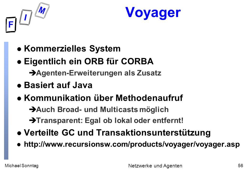 Michael Sonntag56 Netzwerke und Agenten Voyager l Kommerzielles System l Eigentlich ein ORB für CORBA èAgenten-Erweiterungen als Zusatz l Basiert auf Java l Kommunikation über Methodenaufruf èAuch Broad- und Multicasts möglich èTransparent: Egal ob lokal oder entfernt.