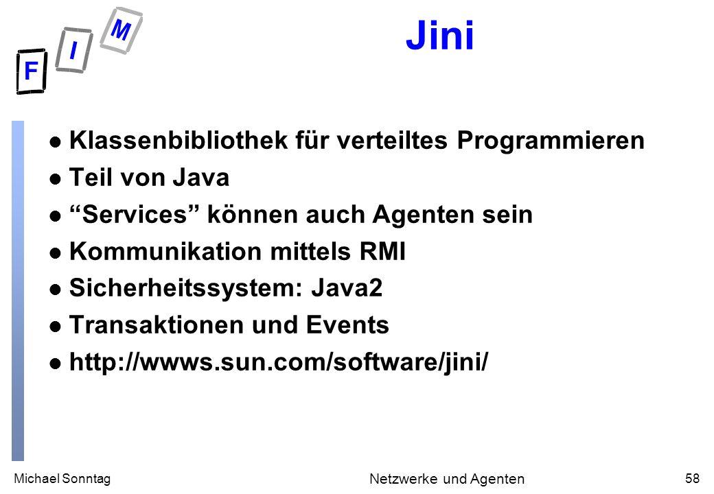 Michael Sonntag58 Netzwerke und Agenten Jini l Klassenbibliothek für verteiltes Programmieren l Teil von Java l Services können auch Agenten sein l Kommunikation mittels RMI l Sicherheitssystem: Java2 l Transaktionen und Events l http://wwws.sun.com/software/jini/