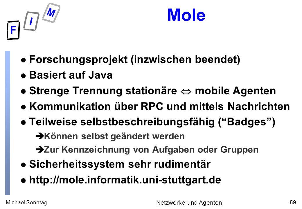 Michael Sonntag59 Netzwerke und Agenten Mole l Forschungsprojekt (inzwischen beendet) l Basiert auf Java l Strenge Trennung stationäre mobile Agenten
