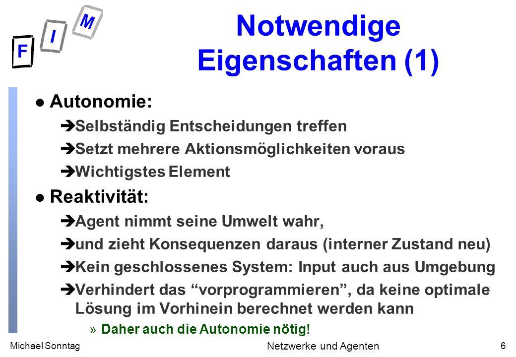 Michael Sonntag6 Netzwerke und Agenten Notwendige Eigenschaften (1) l Autonomie: èSelbständig Entscheidungen treffen èSetzt mehrere Aktionsmöglichkeit
