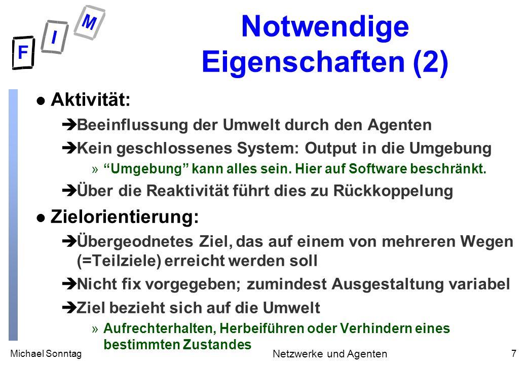 Michael Sonntag7 Netzwerke und Agenten Notwendige Eigenschaften (2) l Aktivität: èBeeinflussung der Umwelt durch den Agenten èKein geschlossenes System: Output in die Umgebung »Umgebung kann alles sein.