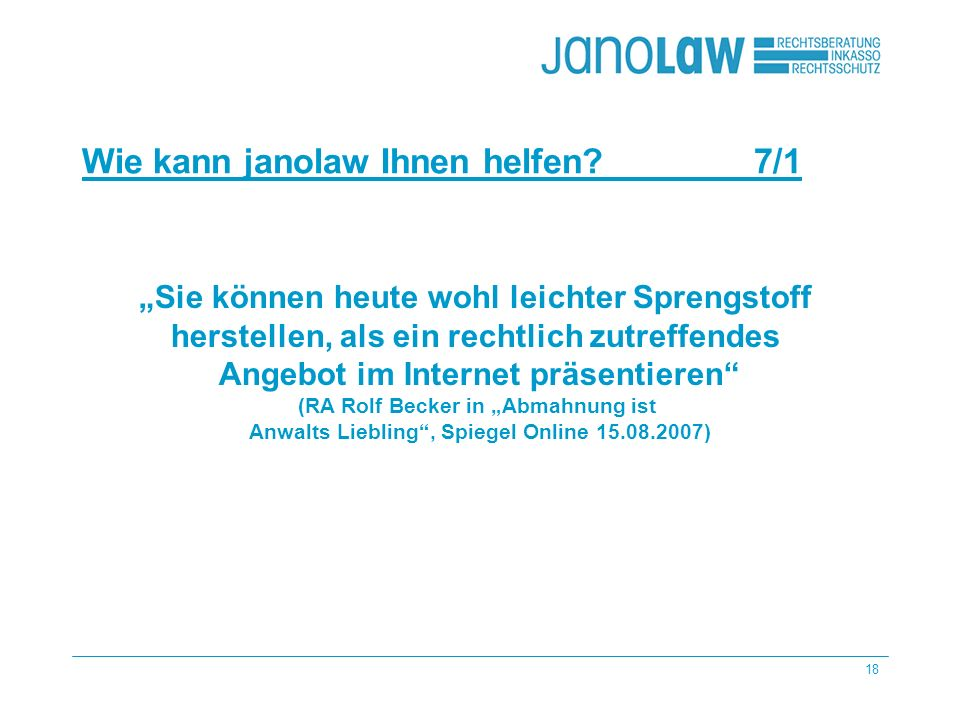 18 Wie kann janolaw Ihnen helfen 7/1 janlaw AG Produkte Beratung Sie können heute wohl leichter Sprengstoff herstellen, als ein rechtlich zutreffendes Angebot im Internet präsentieren (RA Rolf Becker in Abmahnung ist Anwalts Liebling, Spiegel Online 15.08.2007)