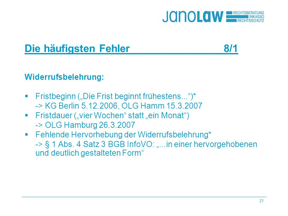 21 janoCash janoCall Die häufigsten Fehler 8/1 janoConsult janoContract janoText Widerrufsbelehrung: Fristbeginn (Die Frist beginnt frühestens...)* -> KG Berlin 5.12.2006, OLG Hamm 15.3.2007 Fristdauer (vier Wochen statt ein Monat) -> OLG Hamburg 26.3.2007 Fehlende Hervorhebung der Widerrufsbelehrung* -> § 1 Abs.