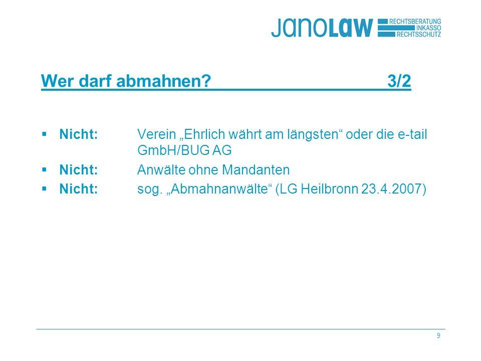 9 Wer darf abmahnen? 3/2 Nicht: Verein Ehrlich währt am längsten oder die e-tail GmbH/BUG AG Nicht: Anwälte ohne Mandanten Nicht: sog. Abmahnanwälte (