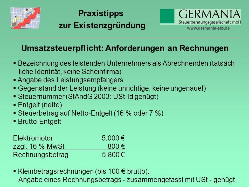 www.germania-stb.de Praxistipps zur Existenzgründung Umsatzsteuerpflicht: Anforderungen an Rechnungen Bezeichnung des leistenden Unternehmers als Abrechnenden (tatsäch- liche Identität, keine Scheinfirma) Angabe des Leistungsempfängers Gegenstand der Leistung (keine unrichtige, keine ungenaue!) Steuernummer (StÄndG 2003: USt-Id genügt) Entgelt (netto) Steuerbetrag auf Netto-Entgelt (16 % oder 7 %) Brutto-Entgelt Elektromotor 5.000 zzgl.