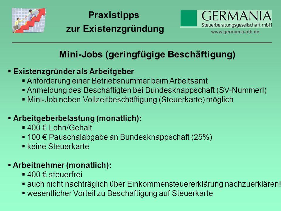 www.germania-stb.de Praxistipps zur Existenzgründung Mini-Jobs (geringfügige Beschäftigung) Existenzgründer als Arbeitgeber Anforderung einer Betriebsnummer beim Arbeitsamt Anmeldung des Beschäftigten bei Bundesknappschaft (SV-Nummer!) Mini-Job neben Vollzeitbeschäftigung (Steuerkarte) möglich Arbeitgeberbelastung (monatlich): 400 Lohn/Gehalt 100 Pauschalabgabe an Bundesknappschaft (25%) keine Steuerkarte Arbeitnehmer (monatlich): 400 steuerfrei auch nicht nachträglich über Einkommensteuererklärung nachzuerklären.