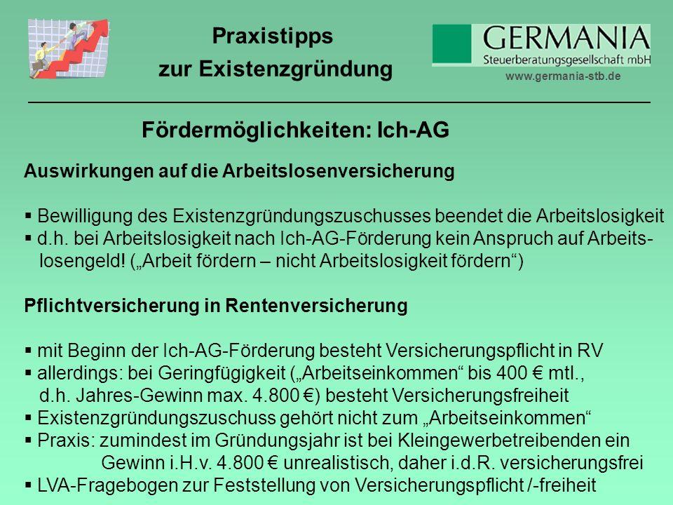 www.germania-stb.de Praxistipps zur Existenzgründung Fördermöglichkeiten: Ich-AG Auswirkungen auf die Arbeitslosenversicherung Bewilligung des Existenzgründungszuschusses beendet die Arbeitslosigkeit d.h.