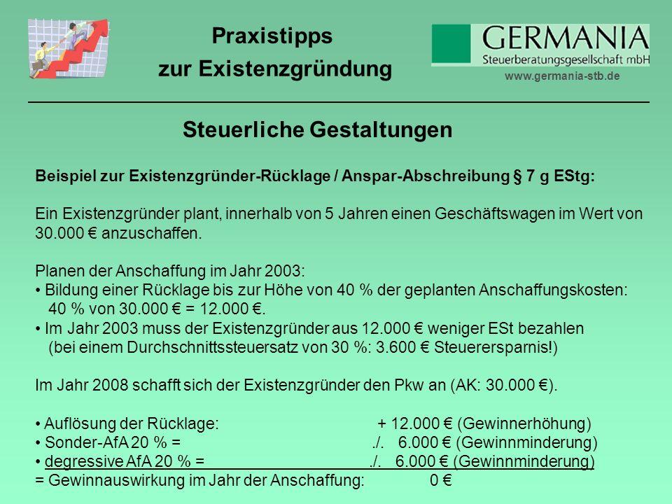 www.germania-stb.de Praxistipps zur Existenzgründung Beispiel zur Existenzgründer-Rücklage / Anspar-Abschreibung § 7 g EStg: Ein Existenzgründer plant, innerhalb von 5 Jahren einen Geschäftswagen im Wert von 30.000 anzuschaffen.