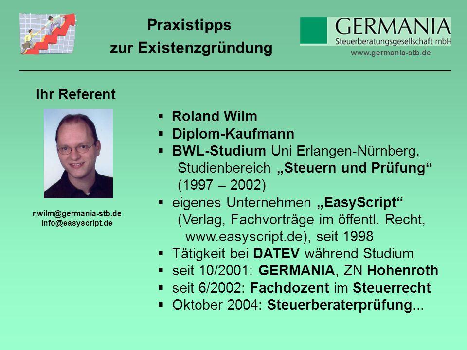 www.germania-stb.de Praxistipps zur Existenzgründung Roland Wilm Diplom-Kaufmann BWL-Studium Uni Erlangen-Nürnberg, Studienbereich Steuern und Prüfung (1997 – 2002) eigenes Unternehmen EasyScript (Verlag, Fachvorträge im öffentl.