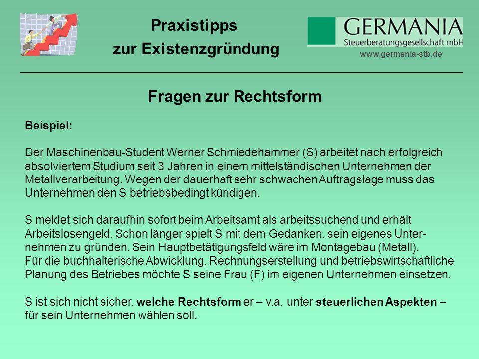 www.germania-stb.de Praxistipps zur Existenzgründung Fragen zur Rechtsform Beispiel: Der Maschinenbau-Student Werner Schmiedehammer (S) arbeitet nach erfolgreich absolviertem Studium seit 3 Jahren in einem mittelständischen Unternehmen der Metallverarbeitung.