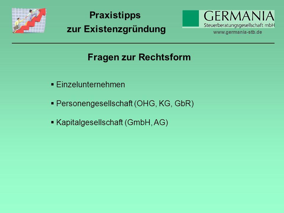 www.germania-stb.de Praxistipps zur Existenzgründung Fragen zur Rechtsform Einzelunternehmen Personengesellschaft (OHG, KG, GbR) Kapitalgesellschaft (GmbH, AG)