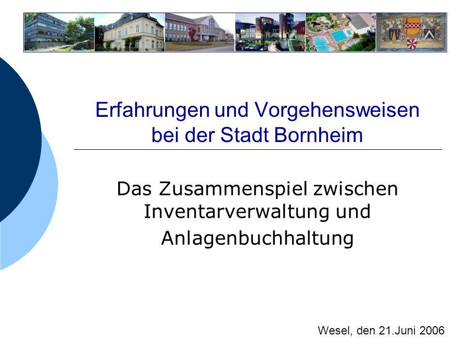 Erfahrungen und Vorgehensweisen bei der Stadt Bornheim Das Zusammenspiel zwischen Inventarverwaltung und Anlagenbuchhaltung Wesel, den 21.Juni 2006